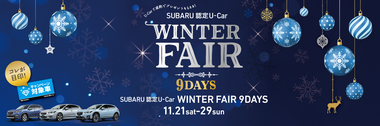 SUBARU認定U-Carを買うなら今がチャンス!<br>SUBARU認定U-Car WINTER FAIR<br>11月21日(土) – 29日(日) 9日間連続開催!